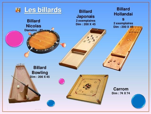 Les billards Billard Nicolas Diamètre : 80 Billard Japonais 2 exemplaires Dim : 200 X 45 Billard Hollandai s 2 exemplaires...