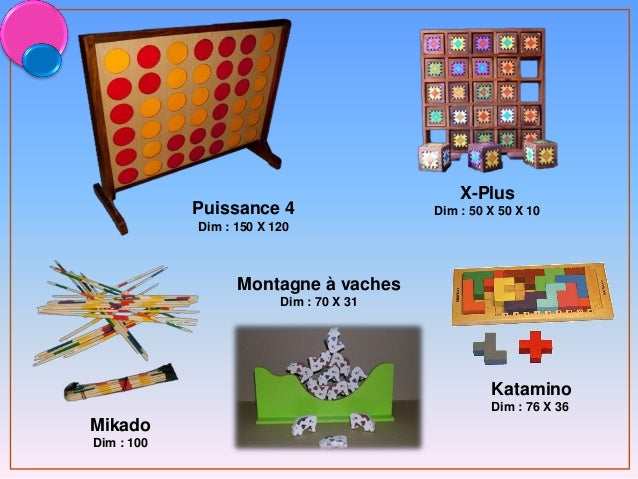 Mikado Dim : 100 X-Plus Dim : 50 X 50 X 10Puissance 4 Dim : 150 X 120 Katamino Dim : 76 X 36 Montagne à vaches Dim : 70 X ...