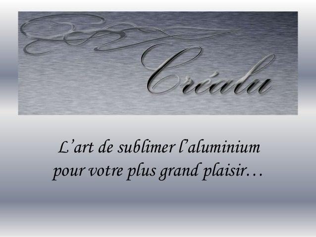 L'art de sublimer l'aluminium pour votre plus grand plaisir…