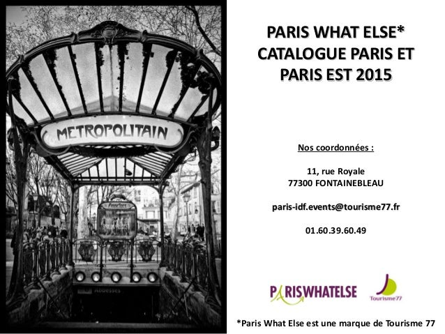 PARIS WHAT ELSE* CATALOGUE PARIS ET PARIS EST 2015 Nos coordonnées : 11, rue Royale 77300 FONTAINEBLEAU paris-idf.events@t...