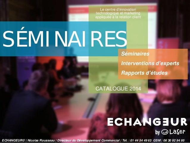 Le centre d'innovation technologique et marketing appliquée à la relation client  SÉMINAIRES  CATALOGUE 2014  Séminaires  ...