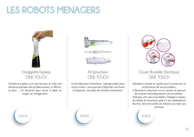 32 LES ROBOTS MENAGERS Ouvre Bouteille Electrique ONE TOUCH 29,90 € Kit Eplucheur ONE TOUCH 29,90 € Vinaigrette Express ON...
