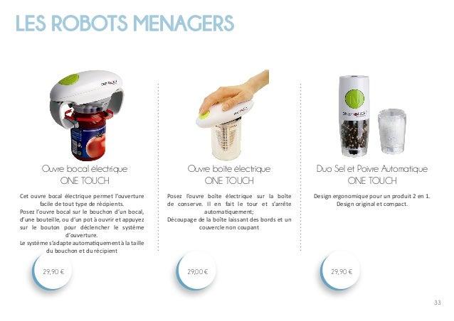 33 LES ROBOTS MENAGERS Duo Sel et Poivre Automatique ONE TOUCH 29,90 € Ouvre boîte électrique ONE TOUCH 29,00 € Ouvre boca...