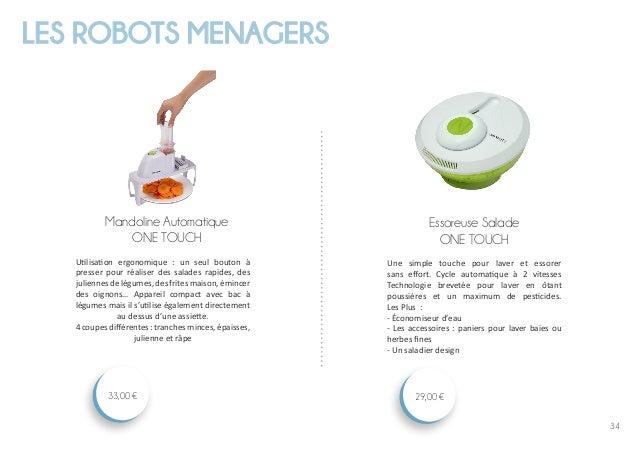 34 LES ROBOTS MENAGERS Essoreuse Salade ONE TOUCH 29,00 € Mandoline Automatique ONE TOUCH 33,00 € Utilisation ergonomique ...
