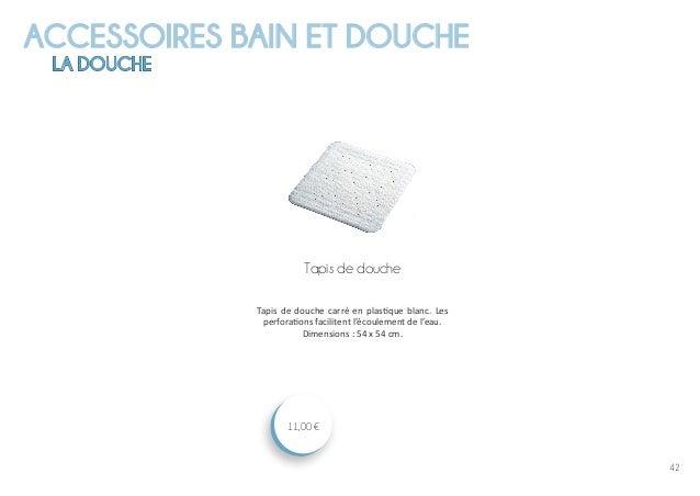 42 ACCESSOIRES BAIN ET DOUCHE LA DOUCHE Tapis de douche 11,00 € Tapis de douche carré en plastique blanc. Les perforations...