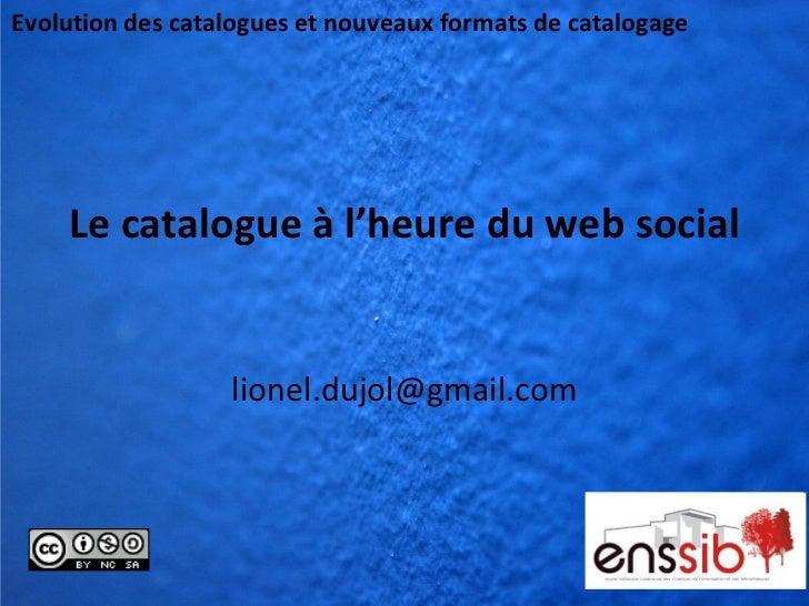 Evolution des catalogues et nouveaux formats de catalogage    Le catalogue à l'heure du web social                  lionel...