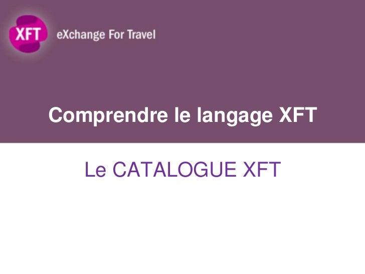 Comprendre le langage XFT   Le CATALOGUE XFT