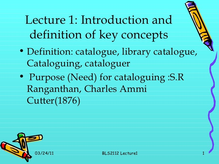 Lecture 1: Introduction and definition of key concepts <ul><li>Definition: catalogue, library catalogue, Cataloguing, cata...