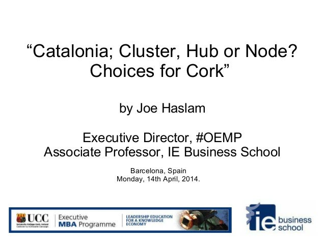 """Catalonia; Cluster, Hub or Node? Choices for Cork"" by Joe Haslam Executive Director, #OEMP Associate Professor, IE Busine..."