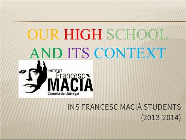 OUR HIGH SCHOOL AND ITS CONTEXT  INS FRANCESC MACIÀ STUDENTS (2013-2014)