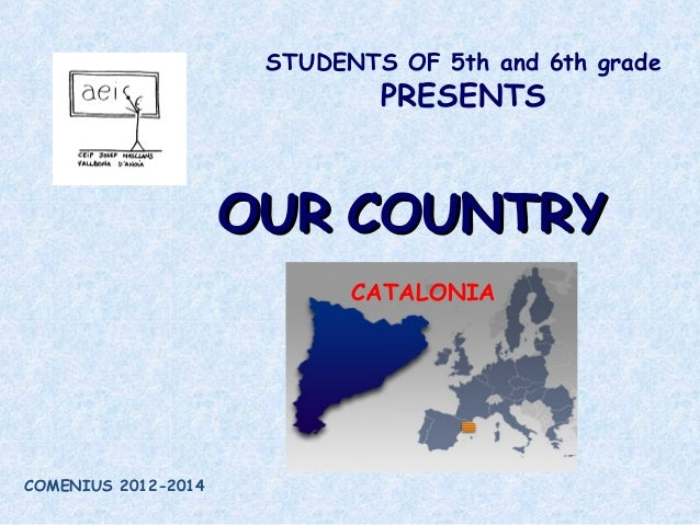 STUDENTS OF 5th and 6th grade PRESENTS OUROUR COUNTRYCOUNTRY CATALONIA COMENIUS 2012-2014