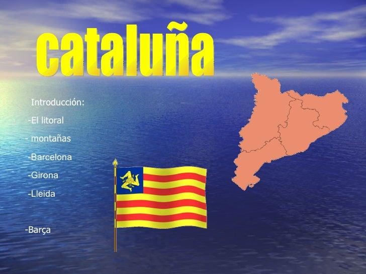 cataluña -Barcelona -Girona -Lleida Introducción: -El litoral - montañas -Barça