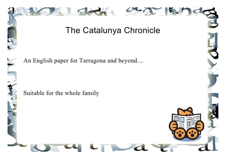 The Catalunya Chronicle <ul><li>An English paper for Tarragona and beyond....  </li></ul><ul><li>Suitable for the whole fa...