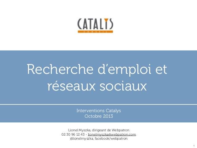 Recherche d'emploi et réseaux sociaux Interventions Catalys Octobre 2013 Lionel Myszka, dirigeant de Webpatron 02 30 96 12...