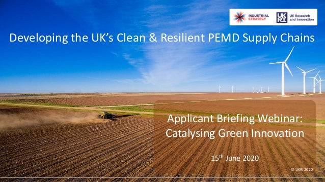 ©2020 UKRI Developing the UK's Clean & Resilient PEMD Supply Chains Applicant Briefing Webinar: Catalysing Green Innovatio...