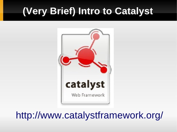 (Very Brief) Intro to Catalyst     http://www.catalystframework.org/
