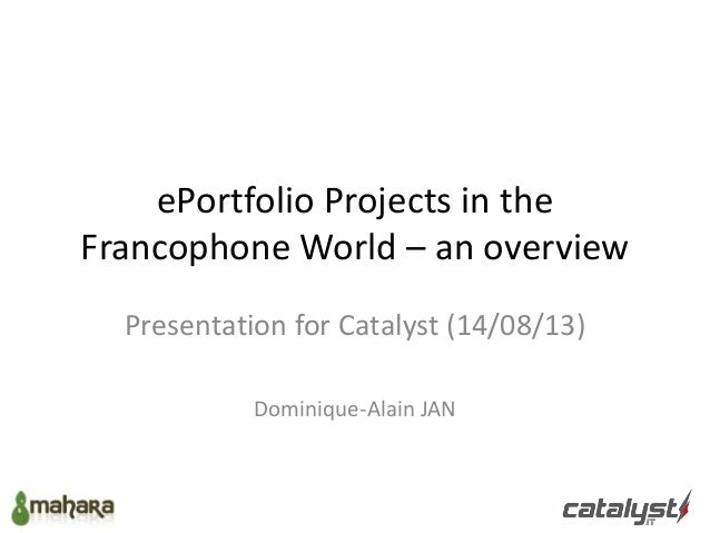 ePortfolio Projects in the Francophone World – an overview Presentation for Catalyst (14/08/13) Dominique-Alain JAN