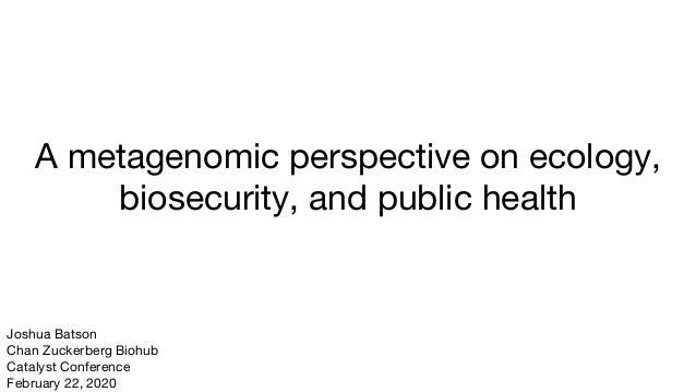 A metagenomic perspective on ecology, biosecurity, and public health Joshua Batson Chan Zuckerberg Biohub Catalyst Confere...