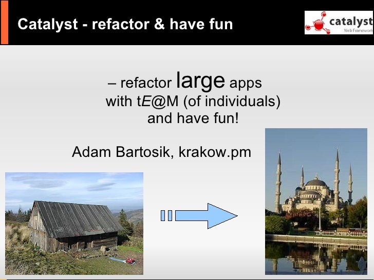 Catalyst - refactor & have fun               – refactor large apps             with tE@M (of individuals)                 ...