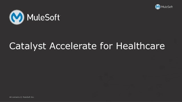 All contents © MuleSoft Inc. Catalyst Accelerate for Healthcare