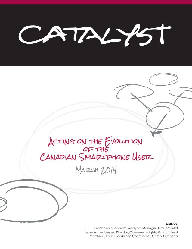 Acting on the Evolution of the Canadian Smartphone User March 2014 Authors:                 Prabhakar Sundaram, Analytics ...