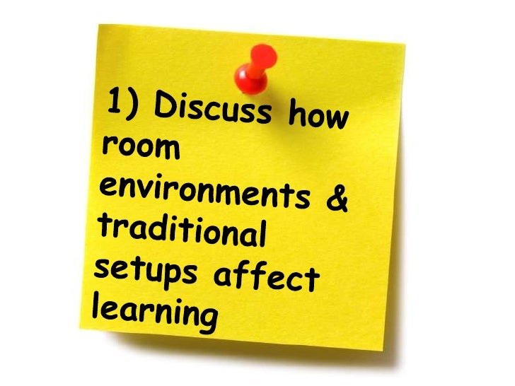 1) Discuss how room environments & traditional setups affect learning<br />