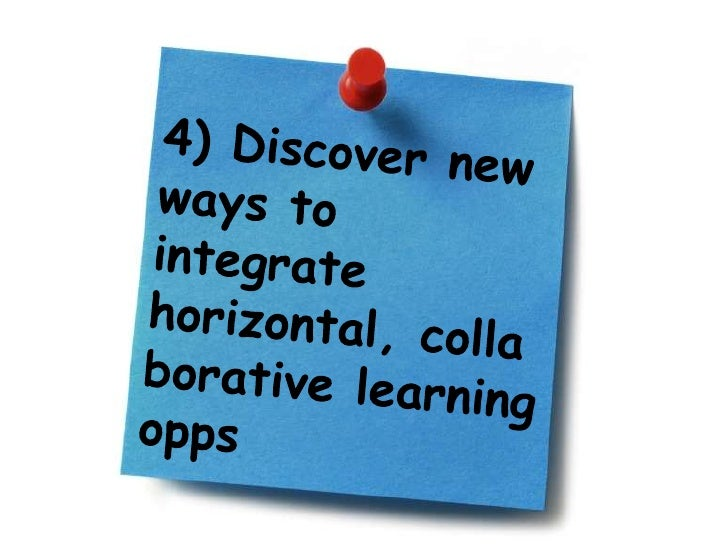 4) Discover new ways to integrate horizontal, collaborative learning opps<br />
