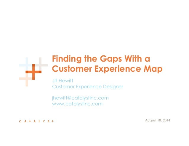 Finding the Gaps With a  Customer Experience Map  Jill Hewitt  Customer Experience Designer  jhewitt@catalystinc.com  www....