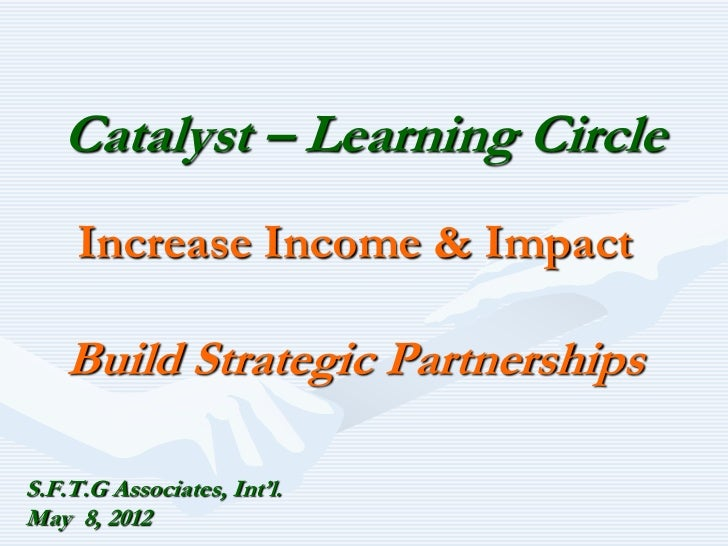 Catalyst – Learning Circle     Increase Income & Impact    Build Strategic PartnershipsS.F.T.G Associates, Int'l.May 8, 2012