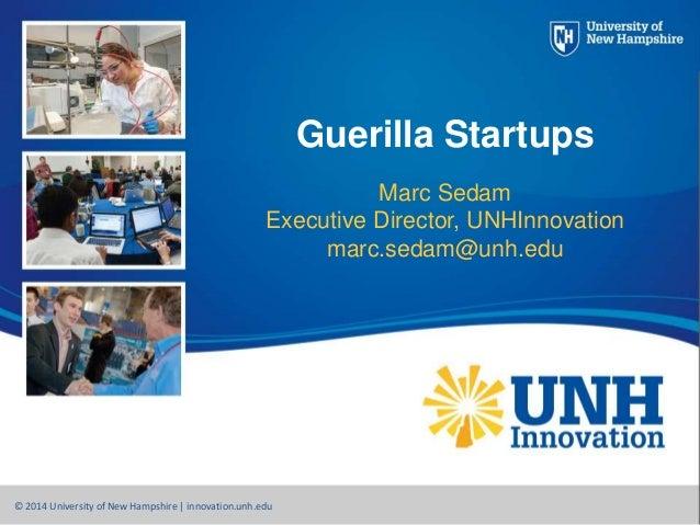 Guerilla Startups Marc Sedam Executive Director, UNHInnovation marc.sedam@unh.edu © 2014 University of New Hampshire   inn...