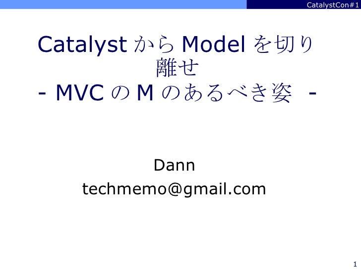 Catalyst から Model を切り離せ - MVC の M のあるべき姿  - Dann [email_address]