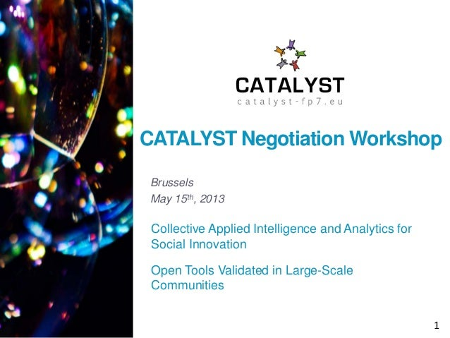 CATALYST Negotiation Workshop Brussels May 15th, 2013  Collective Applied Intelligence and Analytics for Social Innovation...