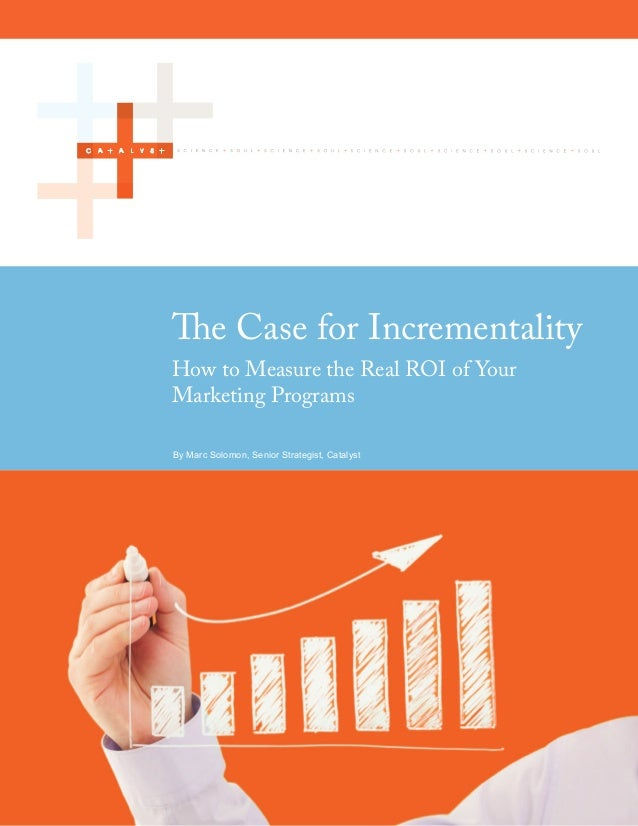 The Case for Incrementality         How to Measure the Real ROI of Your         Marketing Programs         By Marc Solomon...