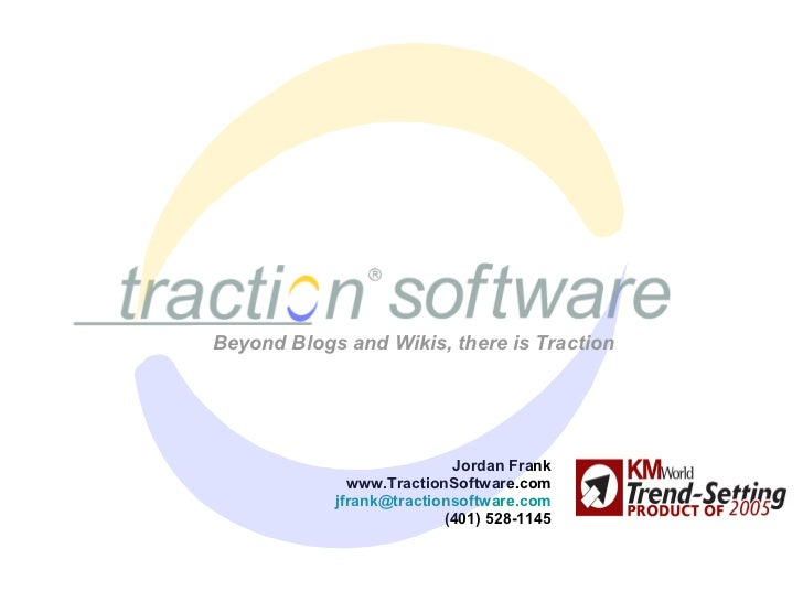 Jordan Frank www.TractionSoftware.com [email_address] (401) 528-1145 Beyond Blogs and Wikis, there is Traction