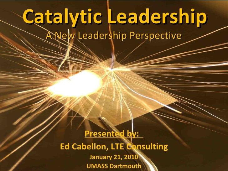 Catalytic Leadership A New Leadership Perspective  Presented by:  Ed Cabellon, LTE Consulting January 21, 2010 UMASS Dartm...
