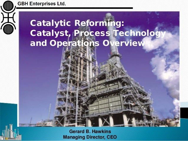 Gerard B. Hawkins Managing Director, CEO Catalytic Reforming: Catalyst, Process Technology and Operations Overview