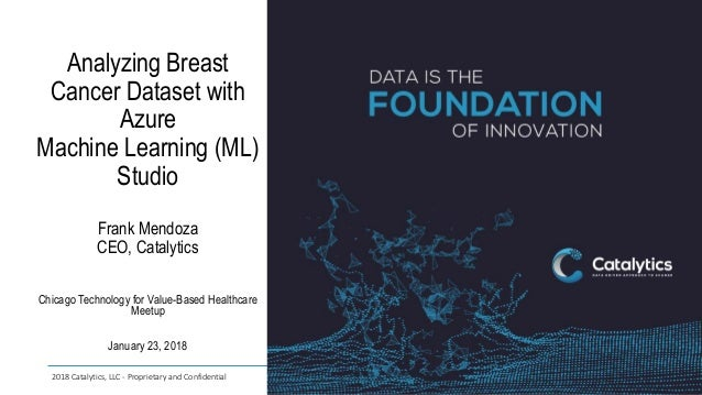 2018 Catalytics, LLC - Proprietary and Confidential Analyzing Breast Cancer Dataset with Azure Machine Learning (ML) Studi...