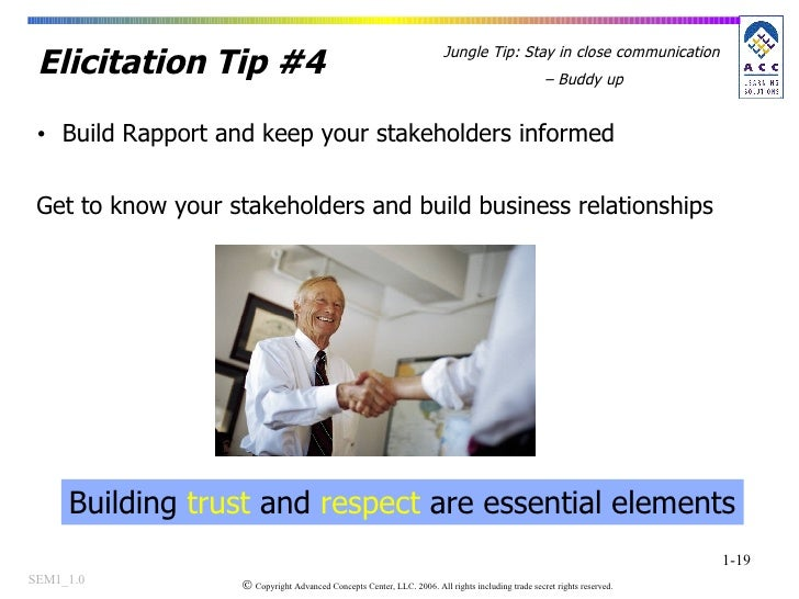 Elicitation Tip #4 <ul><li>Build Rapport and keep your stakeholders informed </li></ul>Get to know your stakeholders and b...