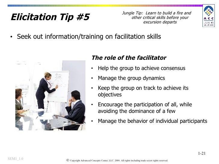 Elicitation Tip #5 <ul><li>Seek out information/training on facilitation skills </li></ul><ul><li>The role of the facilita...