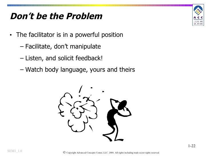 Don't be the Problem <ul><li>The facilitator is in a powerful position </li></ul><ul><ul><li>Facilitate, don't manipulate ...