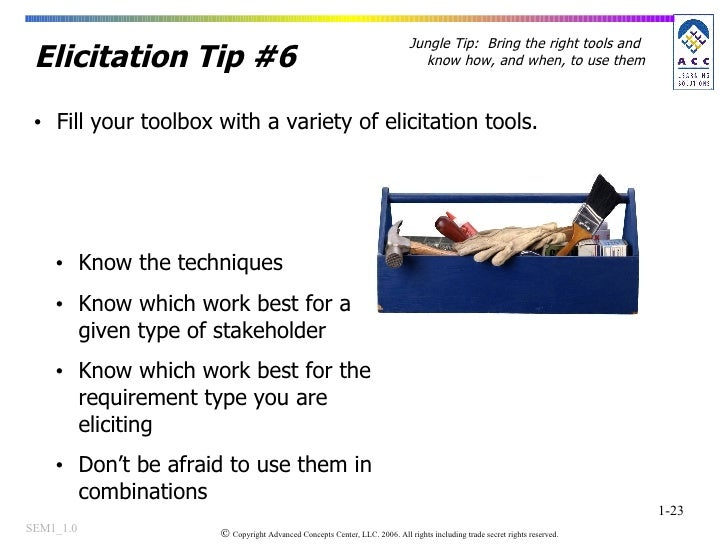 Elicitation Tip #6 <ul><li>Fill your toolbox with a variety of elicitation tools.  </li></ul><ul><li>Know the techniques <...