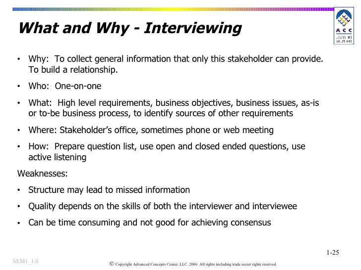 What and Why - Interviewing <ul><li>Why:  To collect general information that only this stakeholder can provide. To build ...
