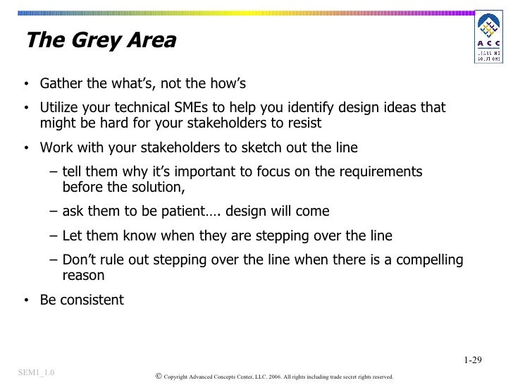 The Grey Area  <ul><li>Gather the what's, not the how's </li></ul><ul><li>Utilize your technical SMEs to help you identify...