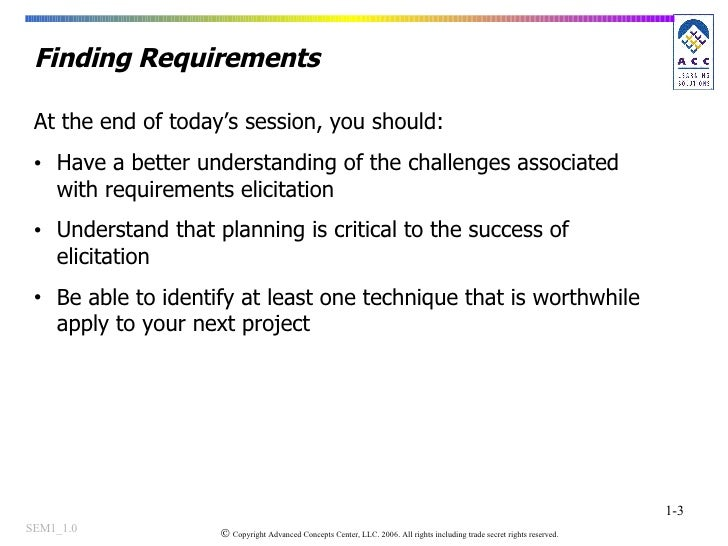 Finding Requirements <ul><li>At the end of today's session, you should: </li></ul><ul><li>Have a better understanding of t...
