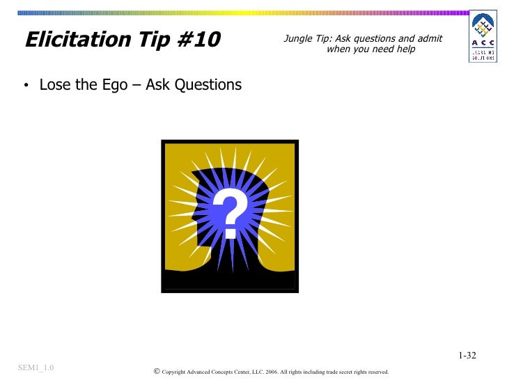 Elicitation Tip #10 <ul><li>Lose the Ego – Ask Questions </li></ul>Jungle Tip: Ask questions and admit when you need help