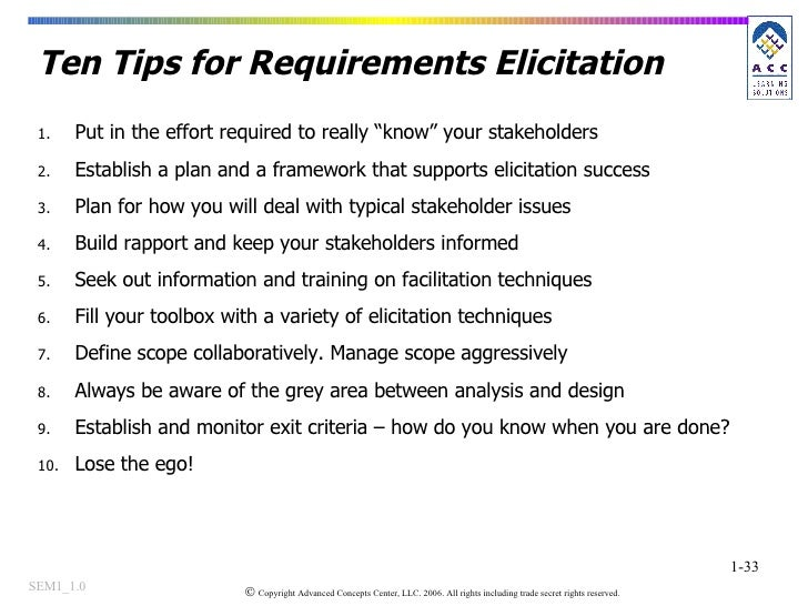 """Ten Tips for Requirements Elicitation <ul><li>Put in the effort required to really """"know"""" your stakeholders </li></ul><ul>..."""