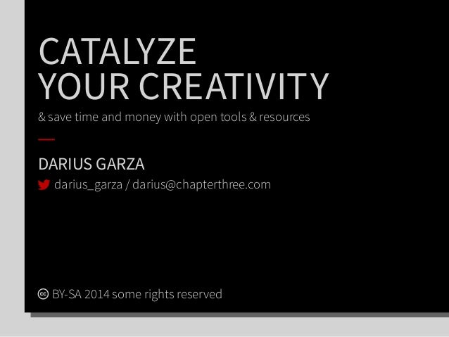 CATALYZE YOUR CREATIVITY & save time and money with open tools & resources DARIUS GARZA BY-SA 2014 some rights reserved da...