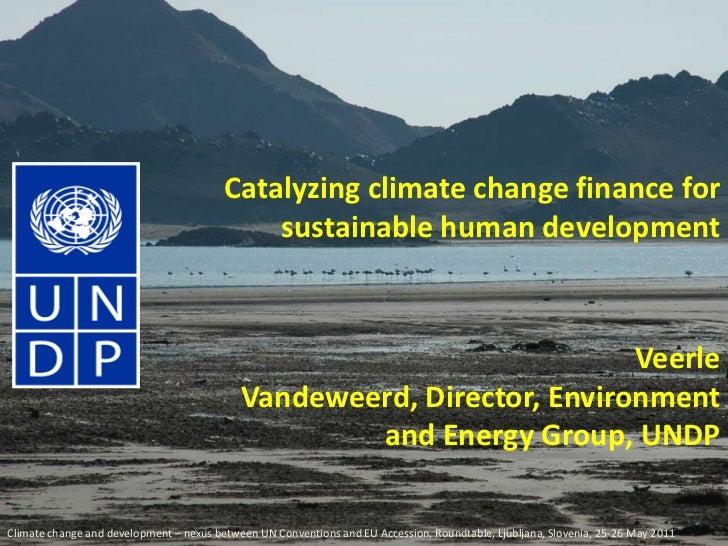 Catalyzing climate change finance for sustainable human development<br />Veerle Vandeweerd, Director, Environment and Ener...