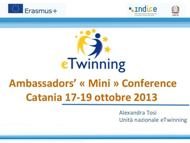 Ambassadors' « Mini » Conference Catania 17-19 ottobre 2013 Alexandra Tosi Unità nazionale eTwinning