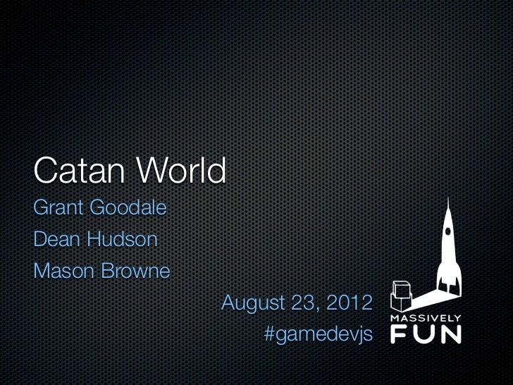 Catan WorldGrant GoodaleDean HudsonMason Browne                August 23, 2012                    #gamedevjs